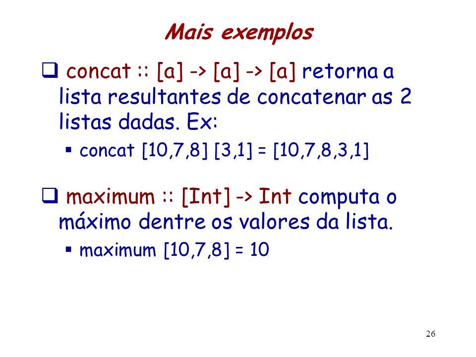Mais exemplos concat :: [a] -> [a] -> [a] retorna a lista resultantes de concatenar as 2 listas dadas. Ex: